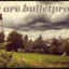 We Are Bulletproof